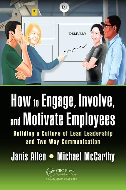 How to Engage - Involve and Motivate Employees: Building a Culture of Lean Leadership and Two-Way Communication