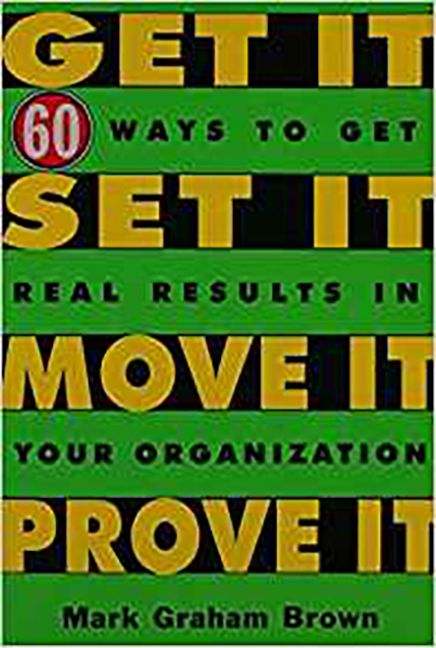 Get It - Set It - Move It - Prove It: 60 Ways To Get Real Results In Your Organization